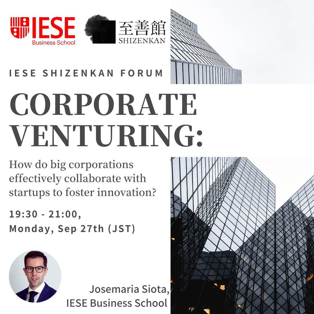 Sep 27th IESE Shizenkan Forum: Corporate Venturing: How do big corporations effectively collaborate with startups to foster innovation? (Online via Zoom)